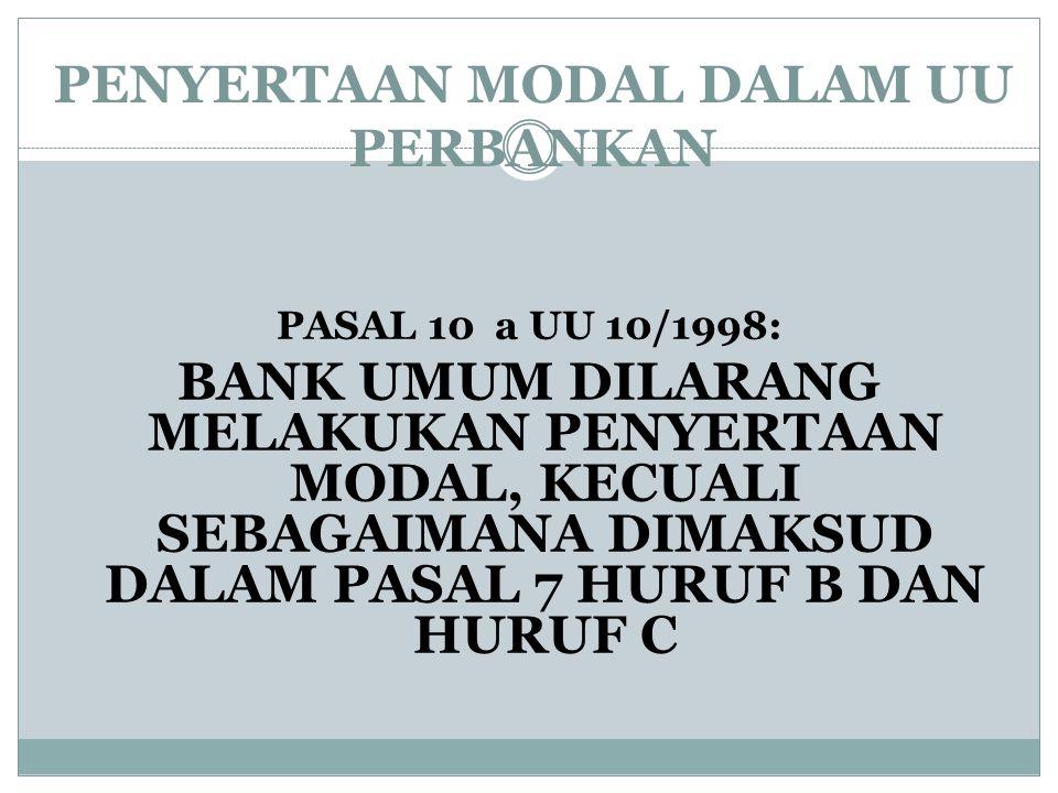 PENYERTAAN MODAL DALAM UU PERBANKAN PASAL 10 a UU 10/1998: BANK UMUM DILARANG MELAKUKAN PENYERTAAN MODAL, KECUALI SEBAGAIMANA DIMAKSUD DALAM PASAL 7 H