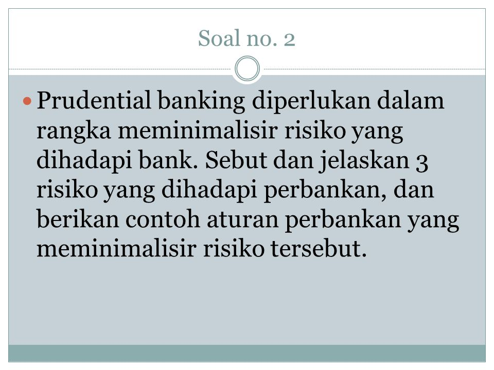 Soal no. 2  Prudential banking diperlukan dalam rangka meminimalisir risiko yang dihadapi bank. Sebut dan jelaskan 3 risiko yang dihadapi perbankan,