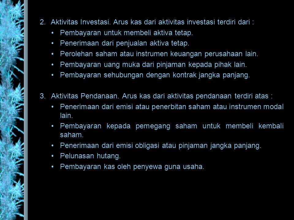 2.Aktivitas Investasi. Arus kas dari aktivitas investasi terdiri dari : •Pembayaran untuk membeli aktiva tetap. •Penerimaan dari penjualan aktiva teta