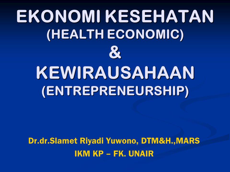 EKONOMI KESEHATAN (HEALTH ECONOMIC) & KEWIRAUSAHAAN (ENTREPRENEURSHIP) Dr.dr.Slamet Riyadi Yuwono, DTM&H.,MARS IKM KP – FK. UNAIR