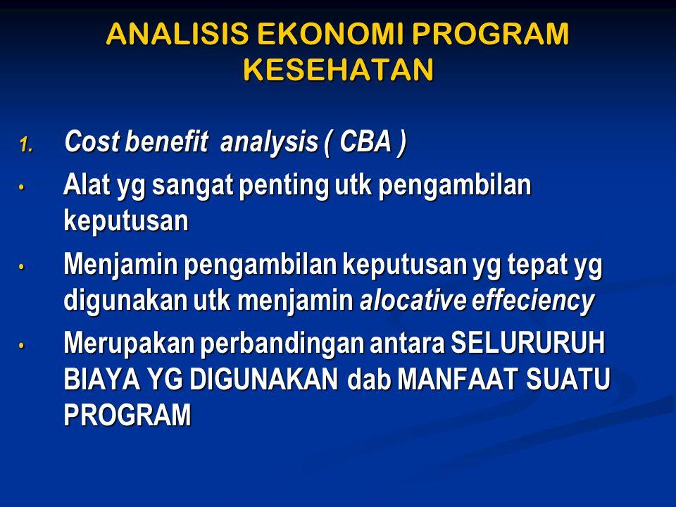 ANALISIS EKONOMI PROGRAM KESEHATAN 1. Cost benefit analysis ( CBA ) • Alat yg sangat penting utk pengambilan keputusan • Menjamin pengambilan keputusa