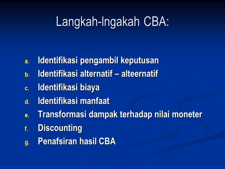 Langkah-lngakah CBA: a. Identifikasi pengambil keputusan b. Identifikasi alternatif – alteernatif c. Identifikasi biaya d. Identifikasi manfaat e. Tra