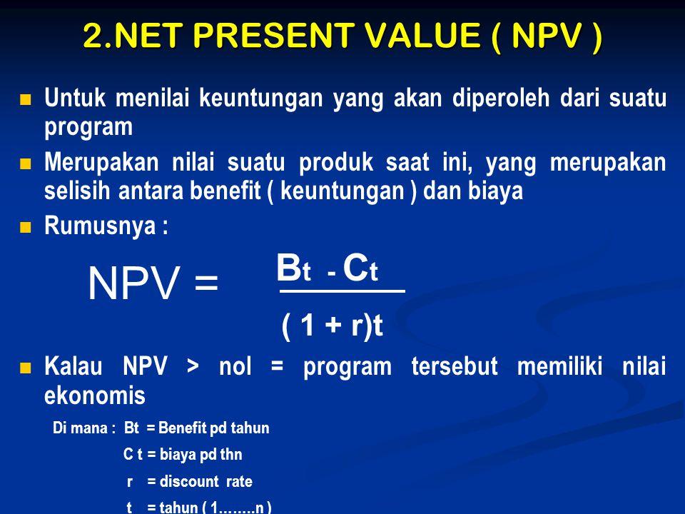 2.NET PRESENT VALUE ( NPV )   Untuk menilai keuntungan yang akan diperoleh dari suatu program   Merupakan nilai suatu produk saat ini, yang merupa