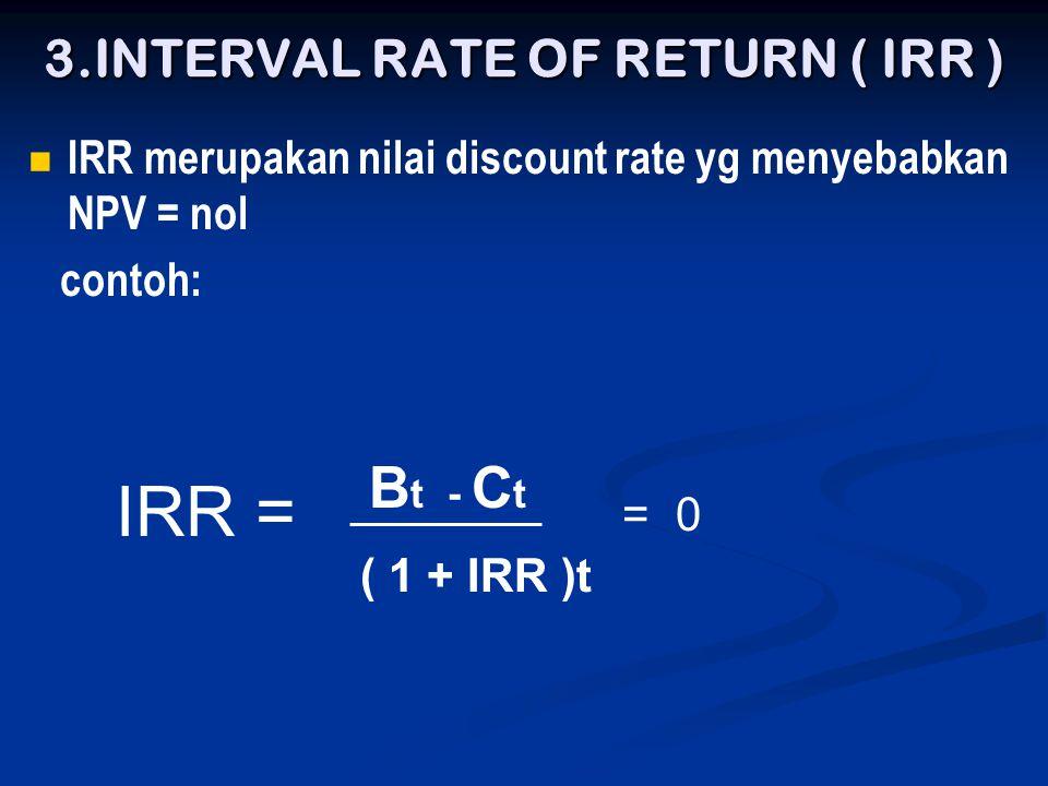 3.INTERVAL RATE OF RETURN ( IRR )   IRR merupakan nilai discount rate yg menyebabkan NPV = nol contoh: IRR = ( 1 + IRR )t B t - C t = 0