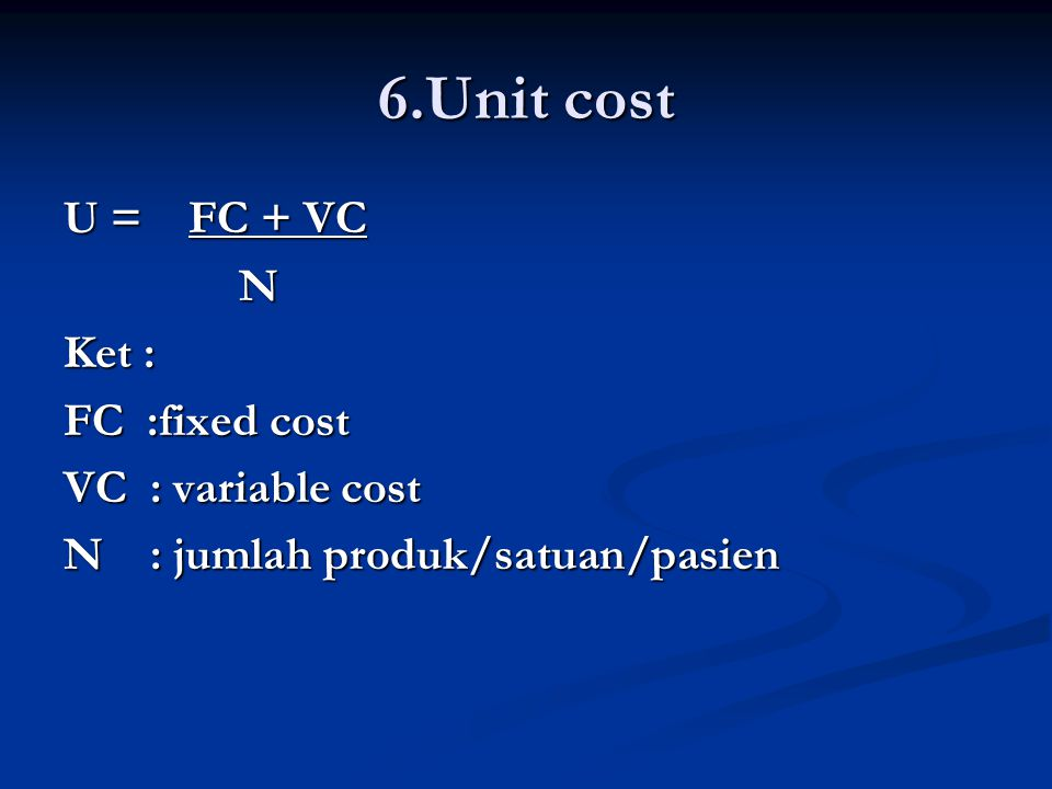 6.Unit cost U = FC + VC N Ket : FC :fixed cost VC : variable cost N : jumlah produk/satuan/pasien