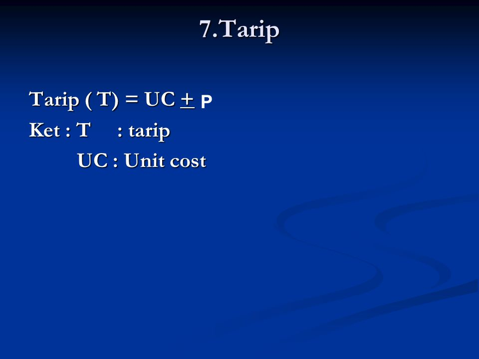 7.Tarip Tarip ( T) = UC + Ket : T : tarip UC : Unit cost UC : Unit cost P