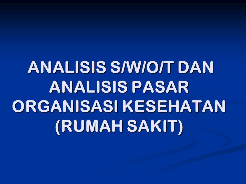 ANALISIS S/W/O/T DAN ANALISIS PASAR ORGANISASI KESEHATAN (RUMAH SAKIT) ANALISIS S/W/O/T DAN ANALISIS PASAR ORGANISASI KESEHATAN (RUMAH SAKIT)