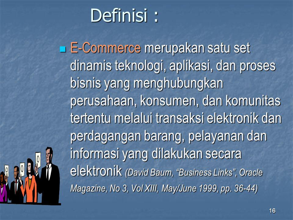 Definisi :  E-Commerce merupakan satu set dinamis teknologi, aplikasi, dan proses bisnis yang menghubungkan perusahaan, konsumen, dan komunitas terte
