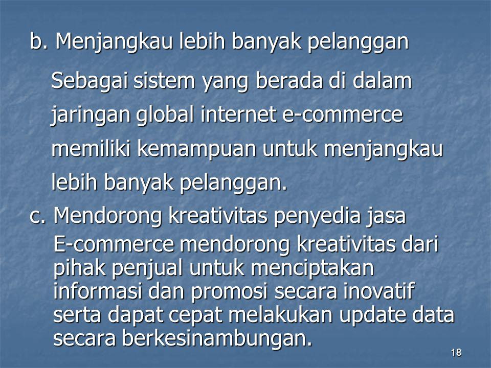 b. Menjangkau lebih banyak pelanggan Sebagai sistem yang berada di dalam jaringan global internet e-commerce memiliki kemampuan untuk menjangkau lebih