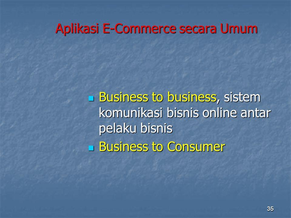Aplikasi E-Commerce secara Umum  Business to business, sistem komunikasi bisnis online antar pelaku bisnis  Business to Consumer 35