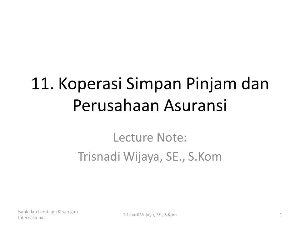 11. Koperasi Simpan Pinjam dan Perusahaan Asuransi Lecture Note: Trisnadi Wijaya, SE., S.Kom Bank dan Lembaga Keuangan Internasional 1Trisnadi Wijaya,