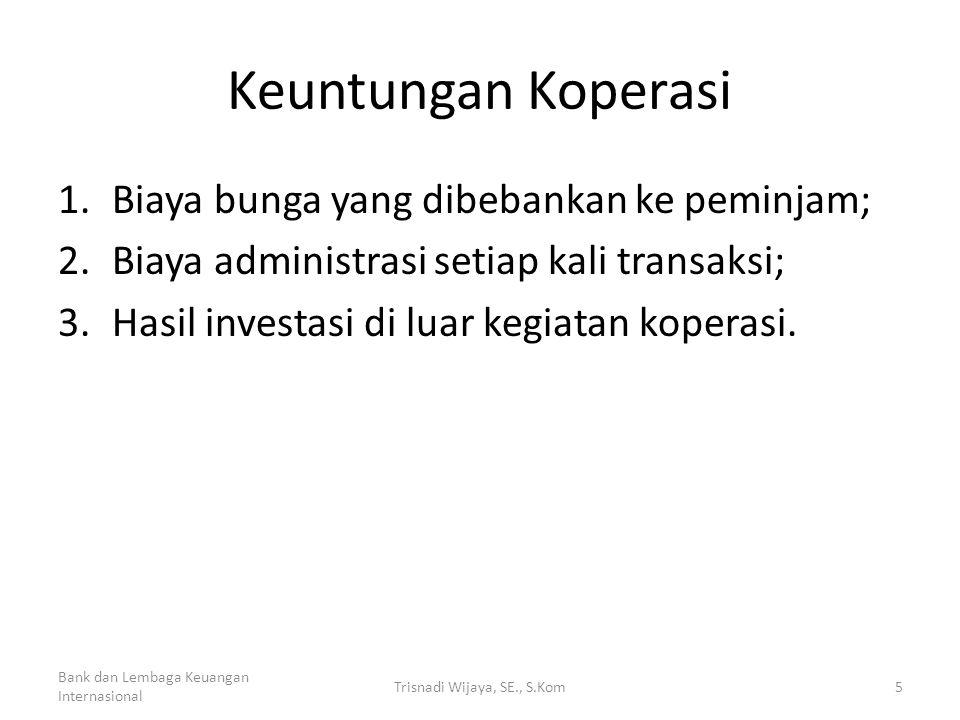 Keuntungan Koperasi 1.Biaya bunga yang dibebankan ke peminjam; 2.Biaya administrasi setiap kali transaksi; 3.Hasil investasi di luar kegiatan koperasi