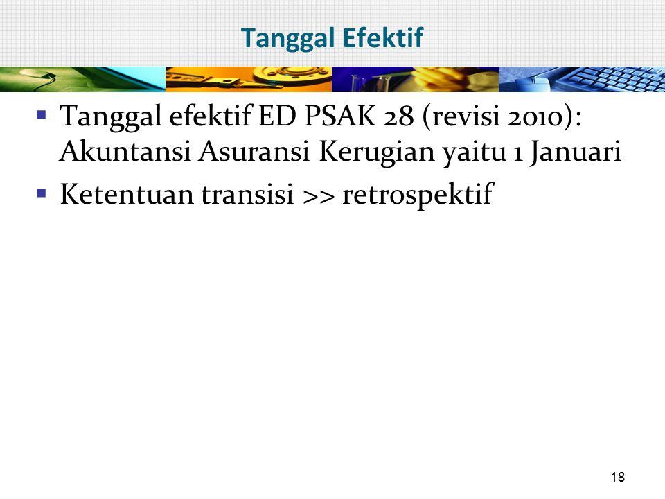 Tanggal Efektif  Tanggal efektif ED PSAK 28 (revisi 2010): Akuntansi Asuransi Kerugian yaitu 1 Januari  Ketentuan transisi >> retrospektif 18