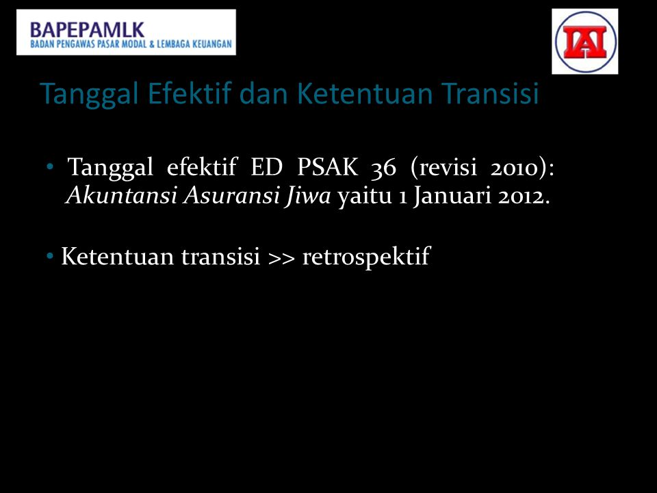 Tanggal Efektif dan Ketentuan Transisi • Tanggal efektif ED PSAK 36 (revisi 2010): Akuntansi Asuransi Jiwa yaitu 1 Januari 2012. • Ketentuan transisi