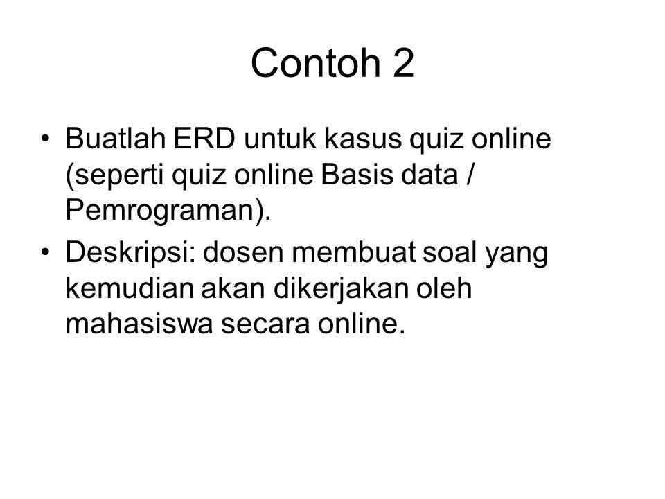 Contoh 2 •Buatlah ERD untuk kasus quiz online (seperti quiz online Basis data / Pemrograman). •Deskripsi: dosen membuat soal yang kemudian akan dikerj