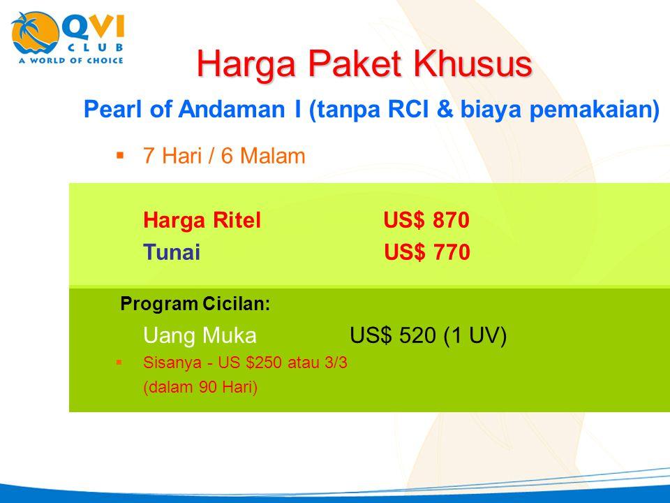 Pearl of Andaman I (tanpa RCI & biaya pemakaian)  7 Hari / 6 Malam Harga RitelUS$ 870 Tunai US$ 770 Harga Paket Khusus Uang Muka US$ 520 (1 UV)  Sis