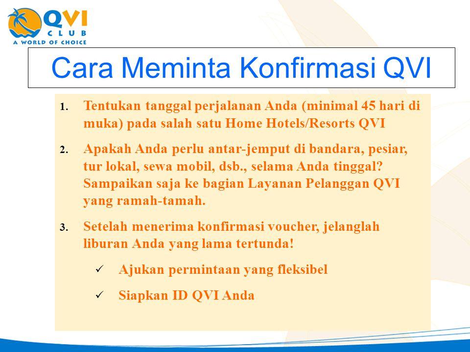 Cara Meminta Konfirmasi QVI 1. Tentukan tanggal perjalanan Anda (minimal 45 hari di muka) pada salah satu Home Hotels/Resorts QVI 2. Apakah Anda perlu