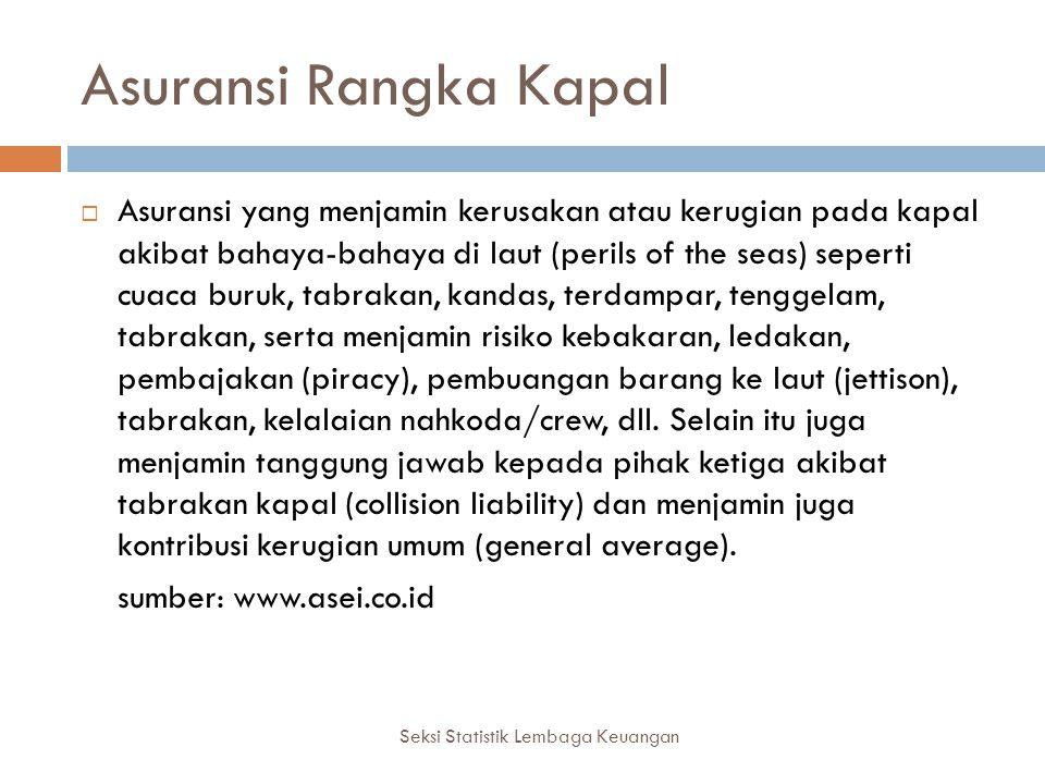 Asuransi Rangka Kapal Seksi Statistik Lembaga Keuangan  Asuransi yang menjamin kerusakan atau kerugian pada kapal akibat bahaya-bahaya di laut (peril