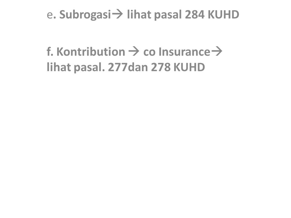 e. Subrogasi  lihat pasal 284 KUHD f. Kontribution  co Insurance  lihat pasal. 277dan 278 KUHD