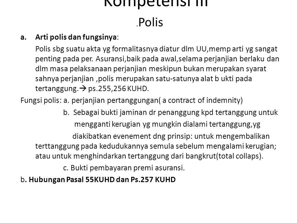 Kompetensi III. Polis a.Arti polis dan fungsinya: Polis sbg suatu akta yg formalitasnya diatur dlm UU,memp arti yg sangat penting pada per. Asuransi,b