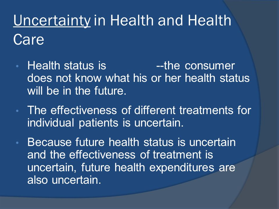 Risks in Health and Health Care • Because of uncertainty, the individual faces risks: - Loss of health - Increased financial costs of maintaining or improving health - Lost income from reduced ability to work