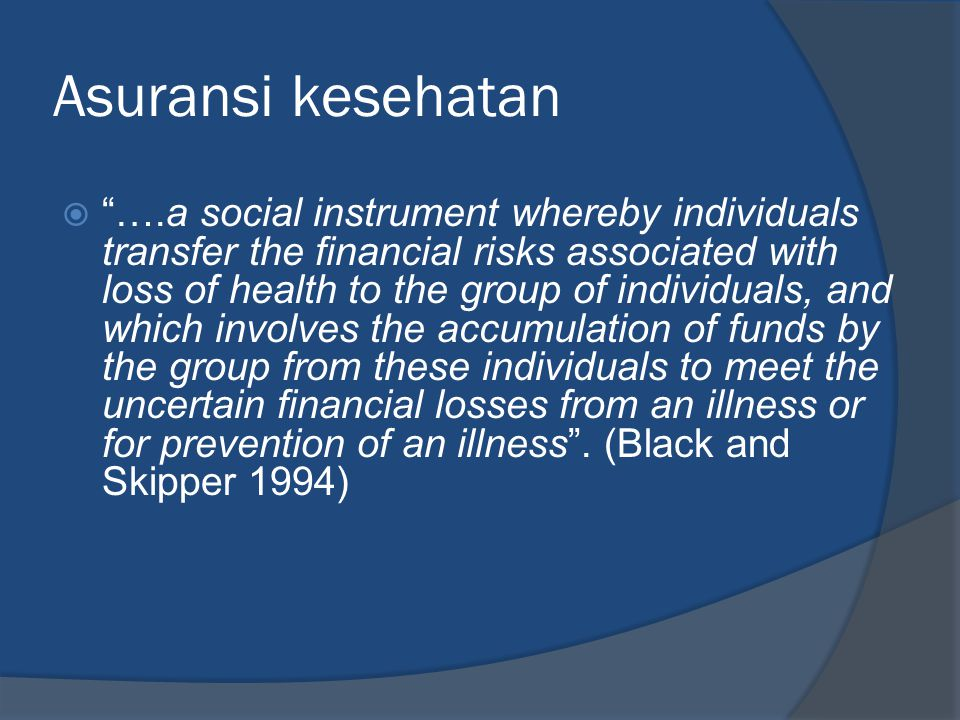 "Asuransi kesehatan  ""….a social instrument whereby individuals transfer the financial risks associated with loss of health to the group of individual"