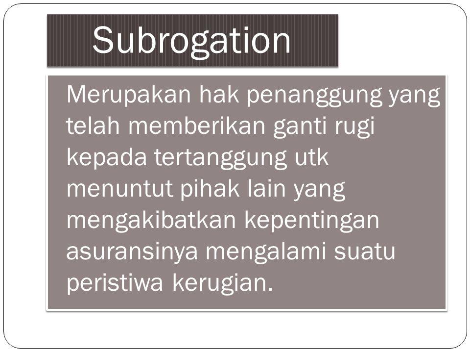 Subrogation Merupakan hak penanggung yang telah memberikan ganti rugi kepada tertanggung utk menuntut pihak lain yang mengakibatkan kepentingan asuran