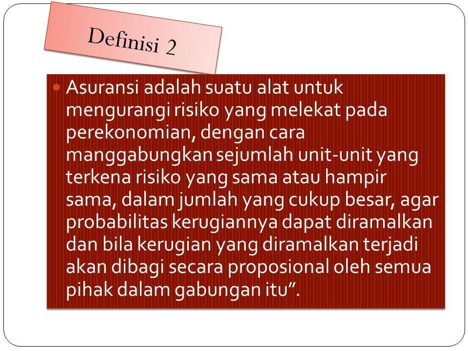 Definisi 2  Asuransi adalah suatu alat untuk mengurangi risiko yang melekat pada perekonomian, dengan cara manggabungkan sejumlah unit-unit yang terk