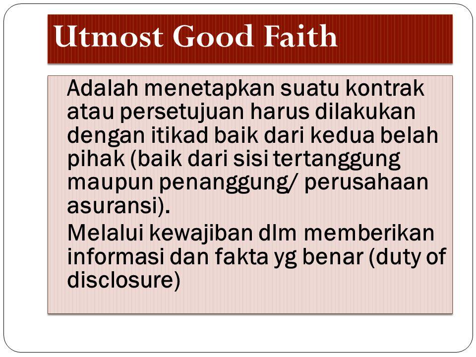 Utmost Good Faith Adalah menetapkan suatu kontrak atau persetujuan harus dilakukan dengan itikad baik dari kedua belah pihak (baik dari sisi tertanggu