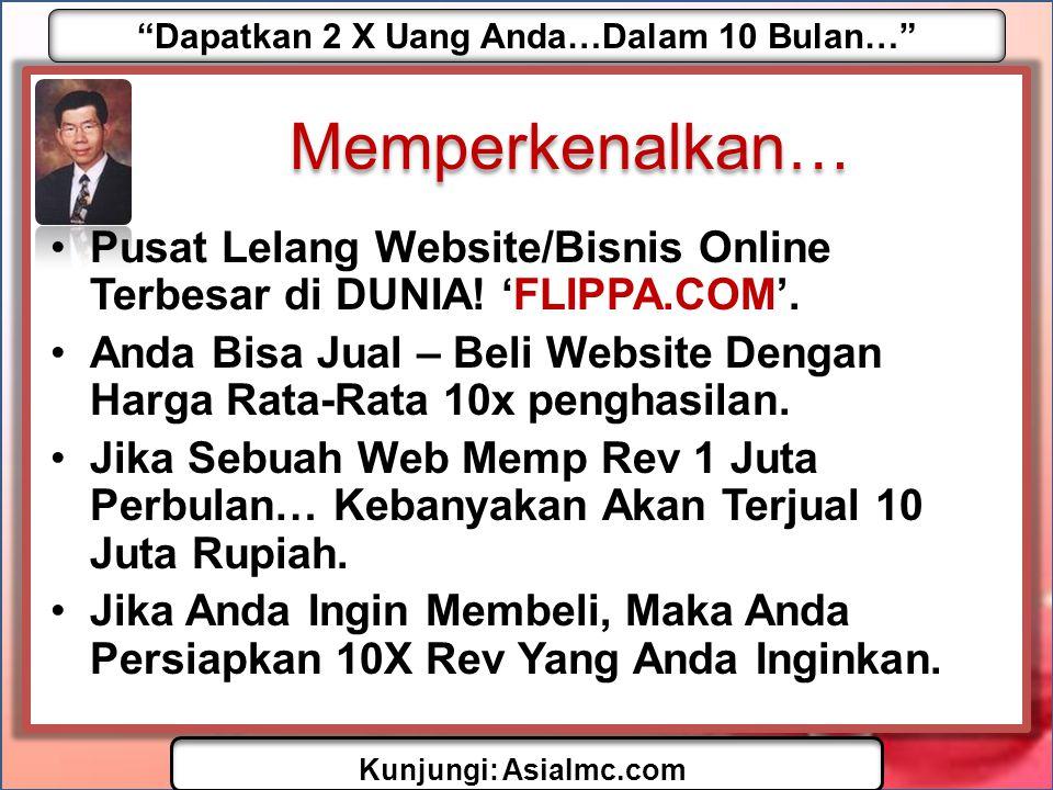 """""""Dapatkan 2 X Uang Anda…Dalam 10 Bulan…"""" Kunjungi: AsiaImc.com Memperkenalkan… •Pusat Lelang Website/Bisnis Online Terbesar di DUNIA! 'FLIPPA.COM'. •A"""