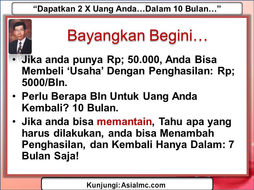 Dapatkan 2 X Uang Anda…Dalam 10 Bulan… Kunjungi: AsiaImc.com Bayangkan Begini… •Jika anda punya Rp; 50.000, Anda Bisa Membeli 'Usaha' Dengan Penghasilan: Rp; 5000/Bln.