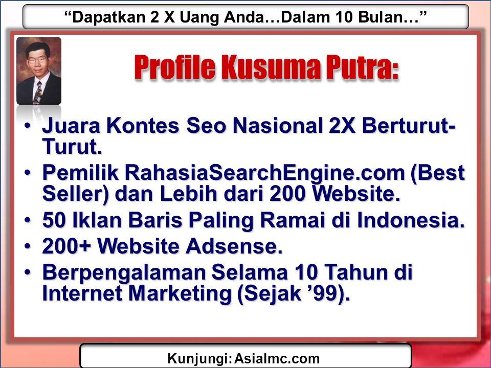 Dapatkan 2 X Uang Anda…Dalam 10 Bulan… Kunjungi: AsiaImc.com Profile Kusuma Putra: •Juara Kontes Seo Nasional 2X Berturut- Turut.