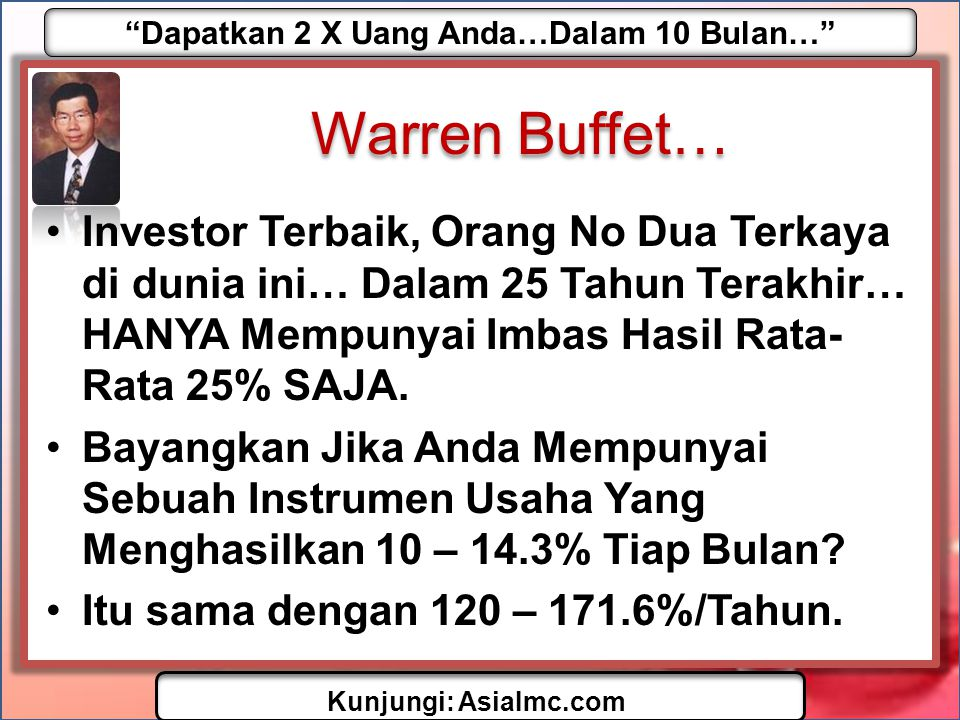 Dapatkan 2 X Uang Anda…Dalam 10 Bulan… Kunjungi: AsiaImc.com Warren Buffet… •Investor Terbaik, Orang No Dua Terkaya di dunia ini… Dalam 25 Tahun Terakhir… HANYA Mempunyai Imbas Hasil Rata- Rata 25% SAJA.