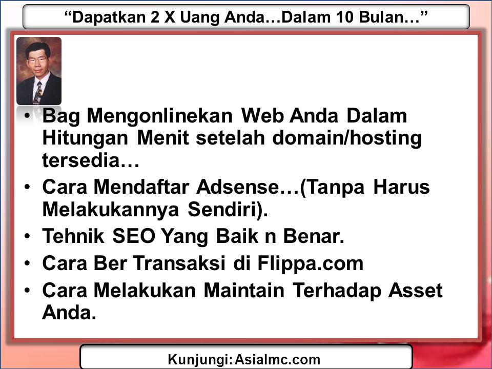 Dapatkan 2 X Uang Anda…Dalam 10 Bulan… Kunjungi: AsiaImc.com •Bag Mengonlinekan Web Anda Dalam Hitungan Menit setelah domain/hosting tersedia… •Cara Mendaftar Adsense…(Tanpa Harus Melakukannya Sendiri).
