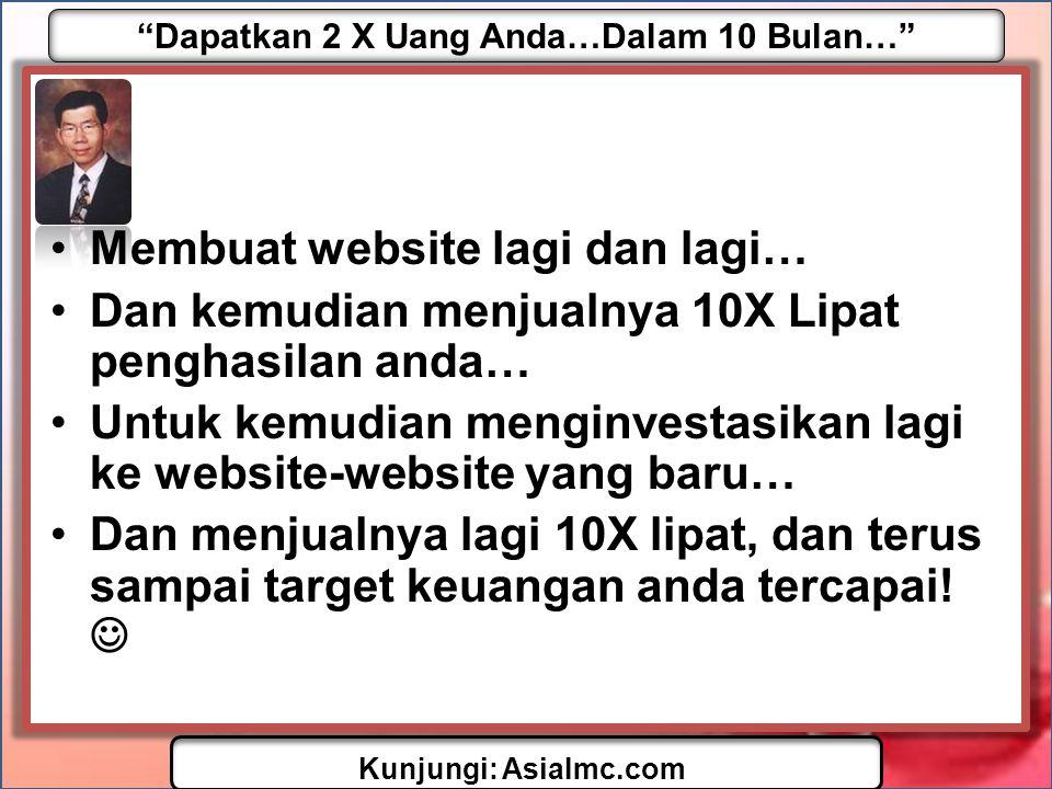 Dapatkan 2 X Uang Anda…Dalam 10 Bulan… Kunjungi: AsiaImc.com •Membuat website lagi dan lagi… •Dan kemudian menjualnya 10X Lipat penghasilan anda… •Untuk kemudian menginvestasikan lagi ke website-website yang baru… •Dan menjualnya lagi 10X lipat, dan terus sampai target keuangan anda tercapai.