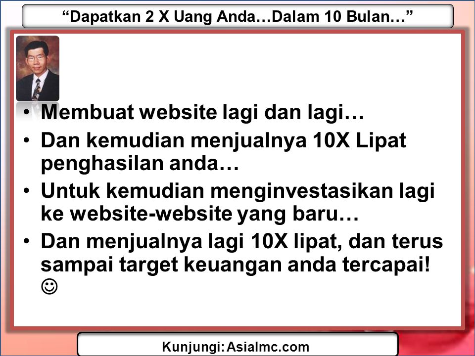 """Dapatkan 2 X Uang Anda…Dalam 10 Bulan…"" Kunjungi: AsiaImc.com •Membuat website lagi dan lagi… •Dan kemudian menjualnya 10X Lipat penghasilan anda… •U"