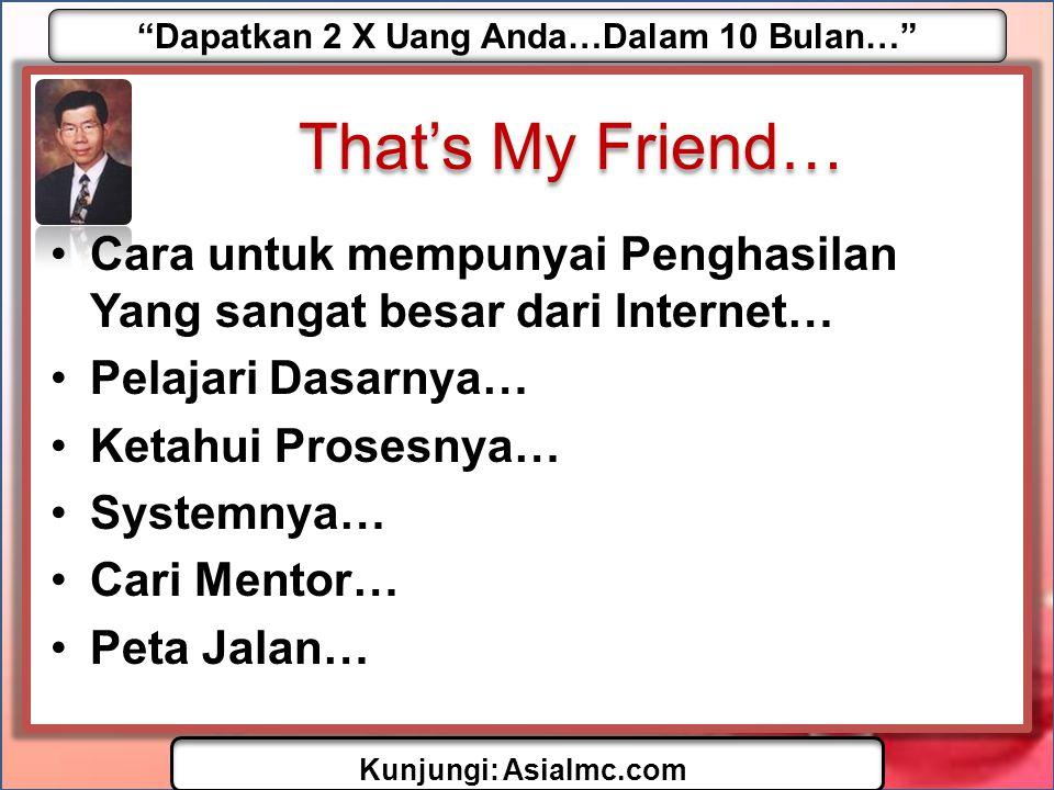 Dapatkan 2 X Uang Anda…Dalam 10 Bulan… Kunjungi: AsiaImc.com That's My Friend… •Cara untuk mempunyai Penghasilan Yang sangat besar dari Internet… •Pelajari Dasarnya… •Ketahui Prosesnya… •Systemnya… •Cari Mentor… •Peta Jalan…