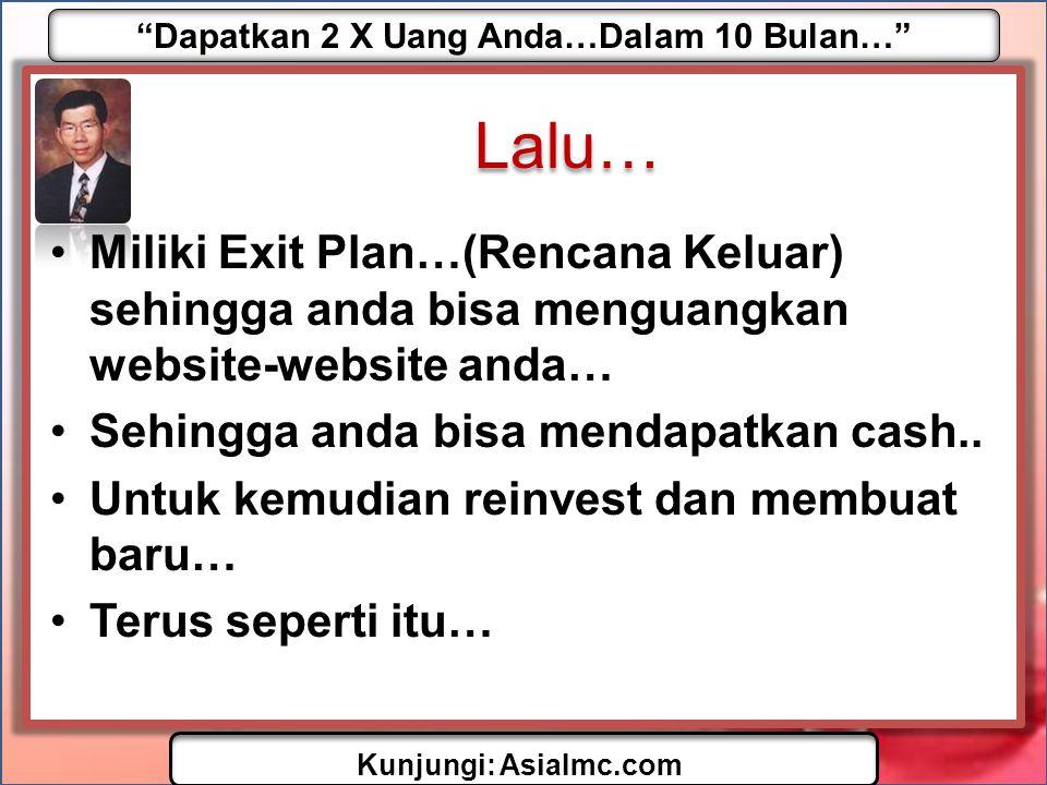 Dapatkan 2 X Uang Anda…Dalam 10 Bulan… Kunjungi: AsiaImc.com Lalu… •Miliki Exit Plan…(Rencana Keluar) sehingga anda bisa menguangkan website-website anda… •Sehingga anda bisa mendapatkan cash..