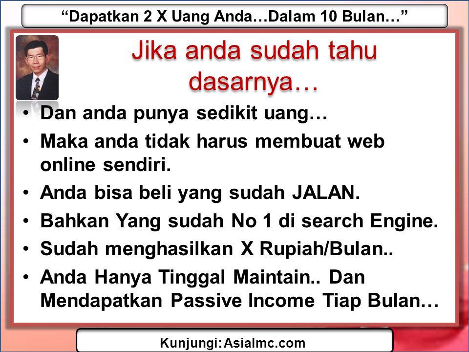 Dapatkan 2 X Uang Anda…Dalam 10 Bulan… Kunjungi: AsiaImc.com Jika anda sudah tahu dasarnya… •Dan anda punya sedikit uang… •Maka anda tidak harus membuat web online sendiri.