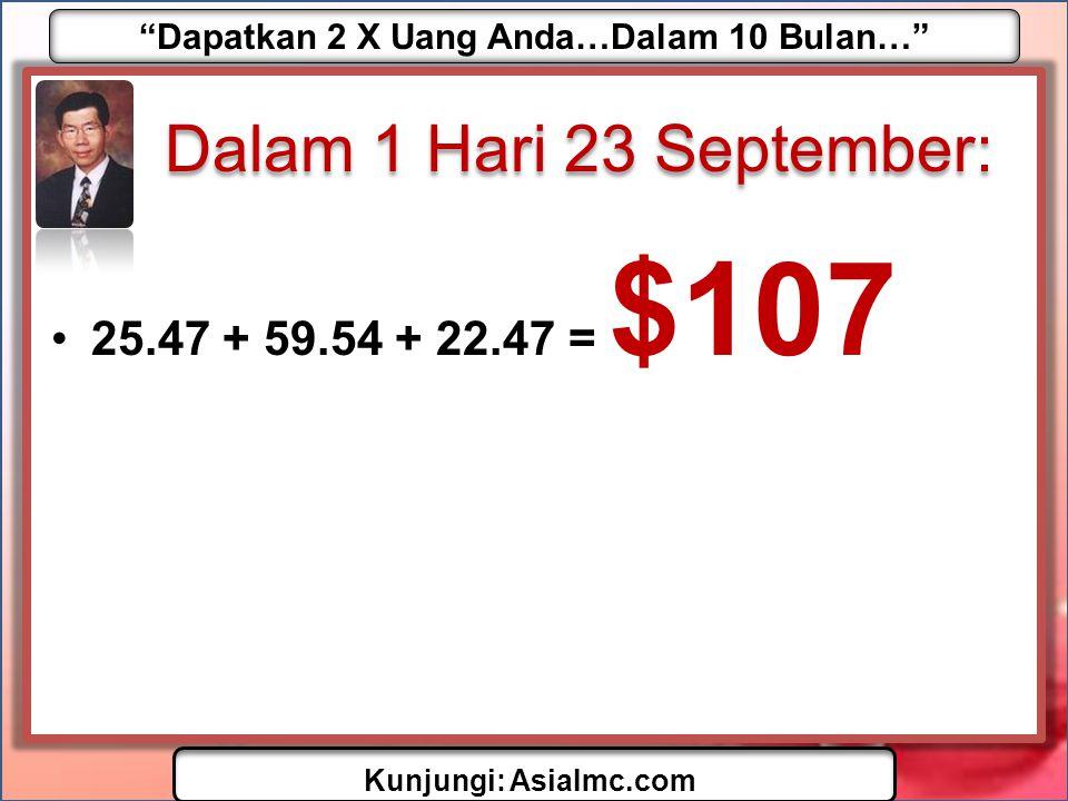 Dapatkan 2 X Uang Anda…Dalam 10 Bulan… Kunjungi: AsiaImc.com Dalam 1 Hari 23 September: •25.47 + 59.54 + 22.47 = $107
