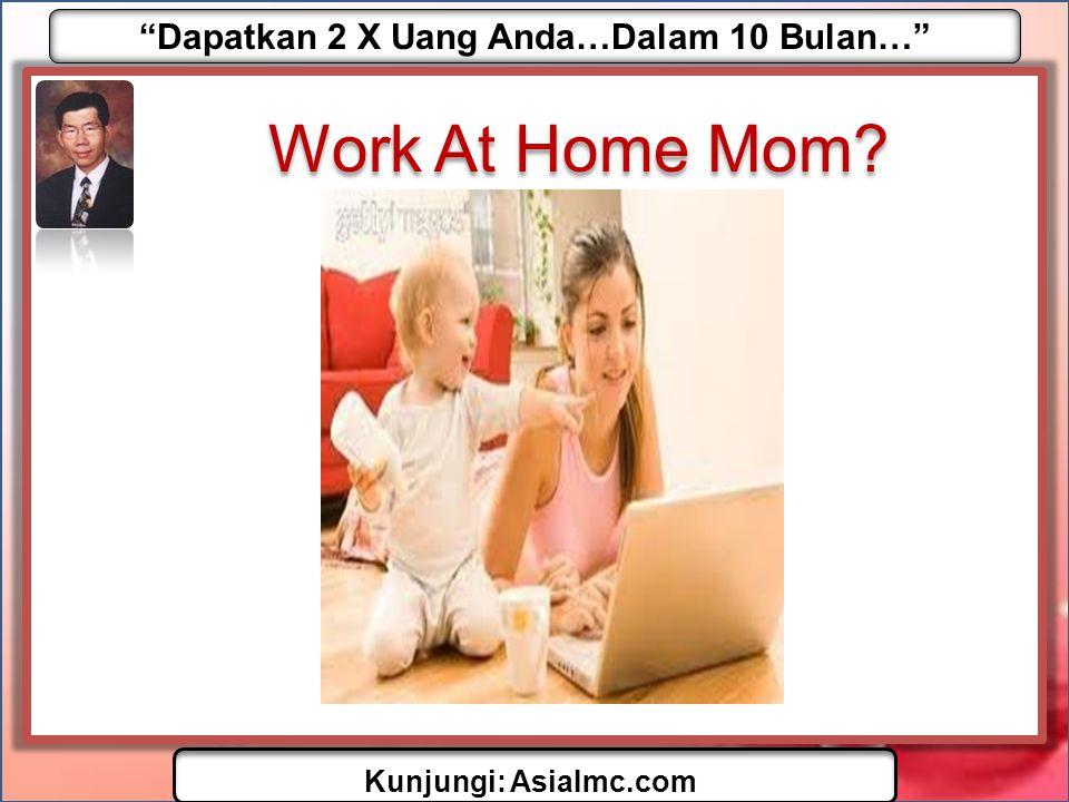 Dapatkan 2 X Uang Anda…Dalam 10 Bulan… Kunjungi: AsiaImc.com Work At Home Dad?
