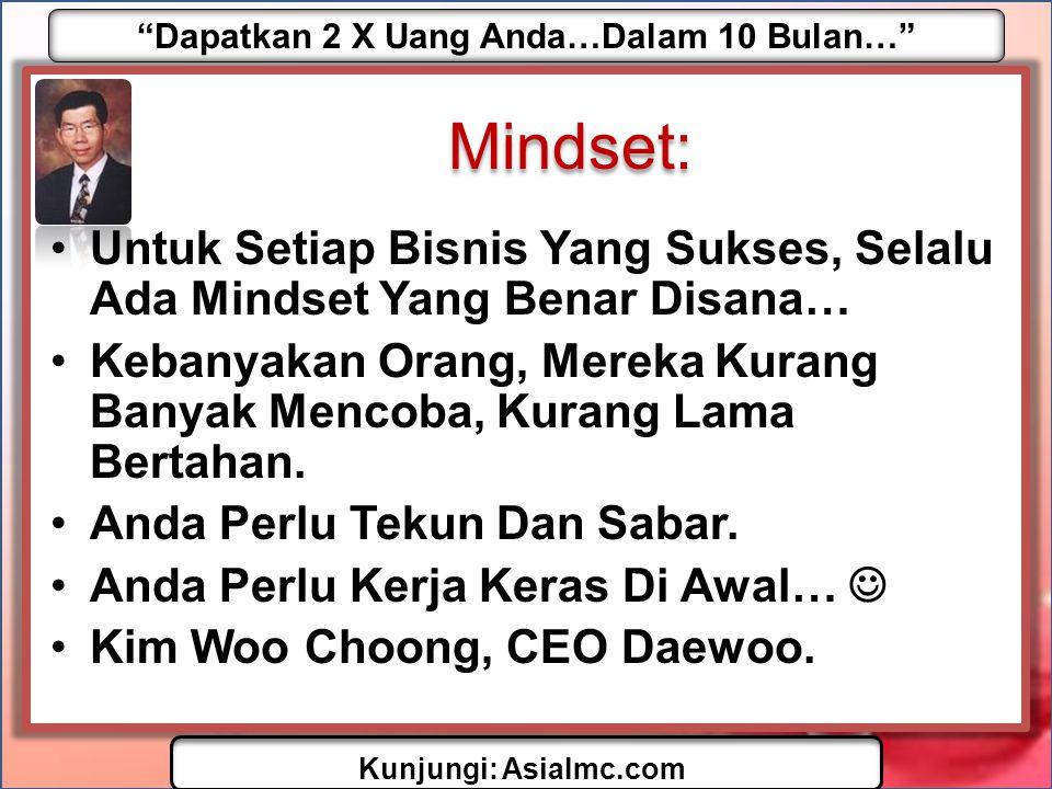 Dapatkan 2 X Uang Anda…Dalam 10 Bulan… Kunjungi: AsiaImc.com Mindset: •Untuk Setiap Bisnis Yang Sukses, Selalu Ada Mindset Yang Benar Disana… •Kebanyakan Orang, Mereka Kurang Banyak Mencoba, Kurang Lama Bertahan.