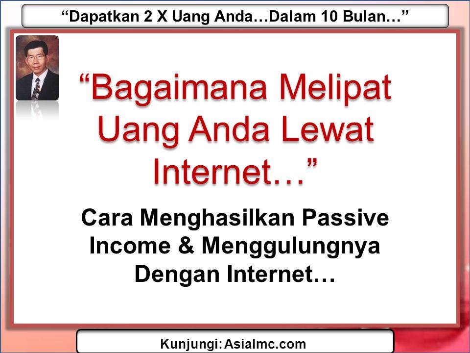 """""""Dapatkan 2 X Uang Anda…Dalam 10 Bulan…"""" Kunjungi: AsiaImc.com """"Bagaimana Melipat Uang Anda Lewat Internet…"""" Cara Menghasilkan Passive Income & Menggu"""