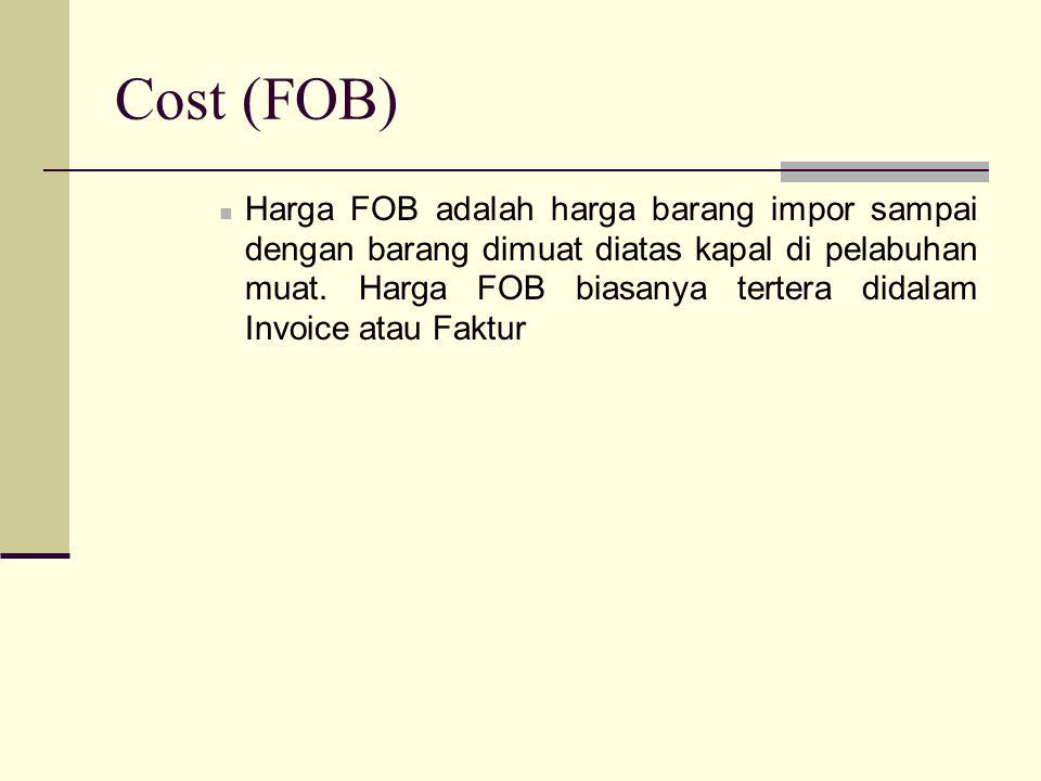Cost (FOB)  Harga FOB adalah harga barang impor sampai dengan barang dimuat diatas kapal di pelabuhan muat. Harga FOB biasanya tertera didalam Invoic