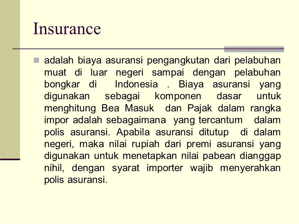 Insurance  adalah biaya asuransi pengangkutan dari pelabuhan muat di luar negeri sampai dengan pelabuhan bongkar di Indonesia. Biaya asuransi yang di