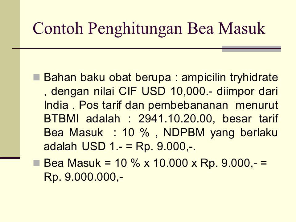 Contoh Penghitungan Bea Masuk  Bahan baku obat berupa : ampicilin tryhidrate, dengan nilai CIF USD 10,000.- diimpor dari India. Pos tarif dan pembeba