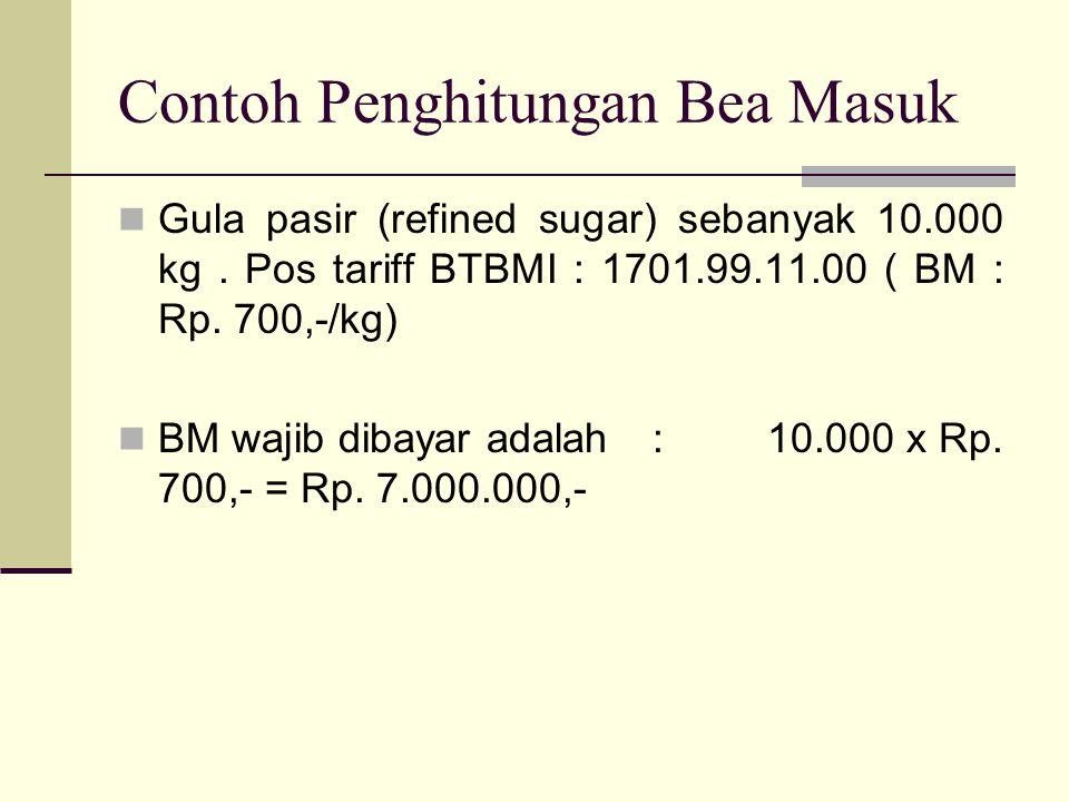 Contoh Penghitungan Bea Masuk  Gula pasir (refined sugar) sebanyak 10.000 kg. Pos tariff BTBMI : 1701.99.11.00 ( BM : Rp. 700,-/kg)  BM wajib dibaya