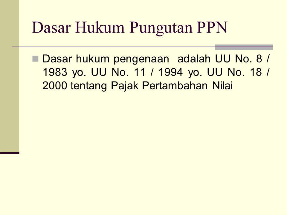 Dasar Hukum Pungutan PPN  Dasar hukum pengenaan adalah UU No. 8 / 1983 yo. UU No. 11 / 1994 yo. UU No. 18 / 2000 tentang Pajak Pertambahan Nilai