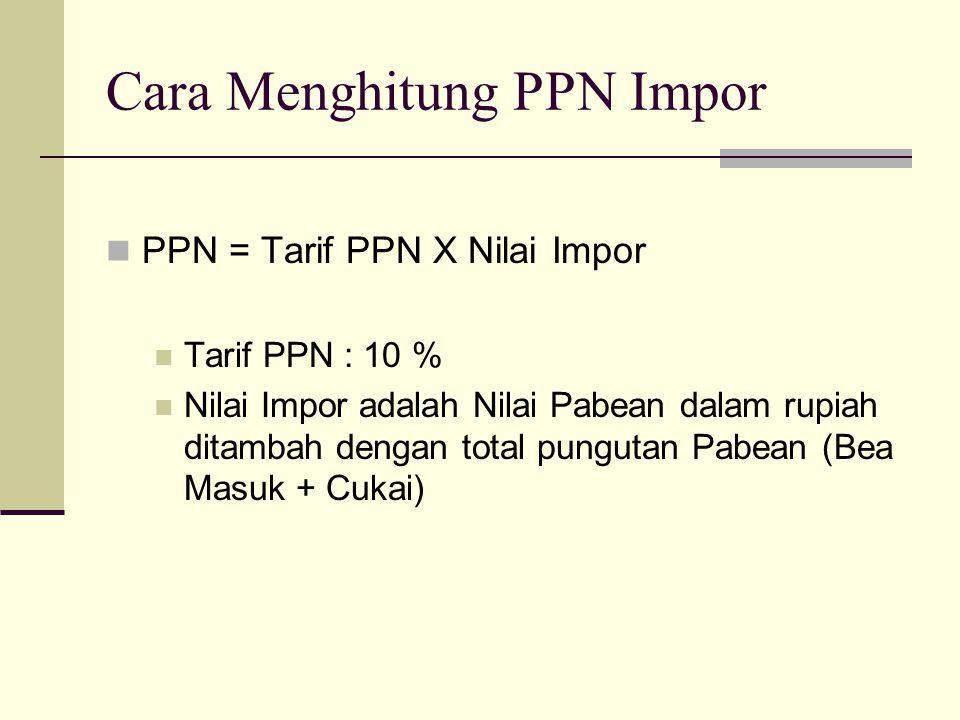 Cara Menghitung PPN Impor  PPN = Tarif PPN X Nilai Impor  Tarif PPN : 10 %  Nilai Impor adalah Nilai Pabean dalam rupiah ditambah dengan total pung