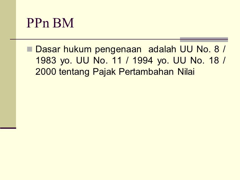 PPn BM  Dasar hukum pengenaan adalah UU No. 8 / 1983 yo. UU No. 11 / 1994 yo. UU No. 18 / 2000 tentang Pajak Pertambahan Nilai